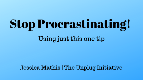 Stop Procrastinating Using Just This One Tip by Jessica Mathis of The Unplug Initiative