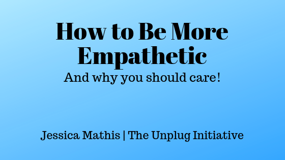 How to be More Empathetic And why you should care! Jessica Mathis The Unplug Initiative
